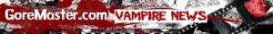GoreMaster's Vampire news!